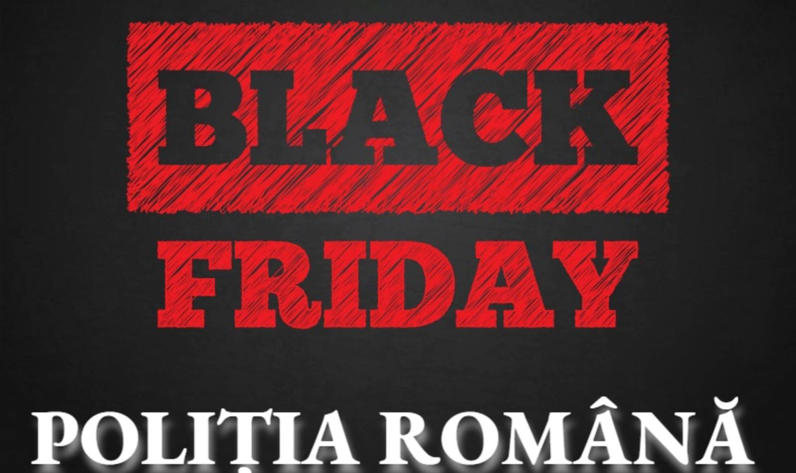 Politia Romana ATENTIE BLACK FRIDAY 2019